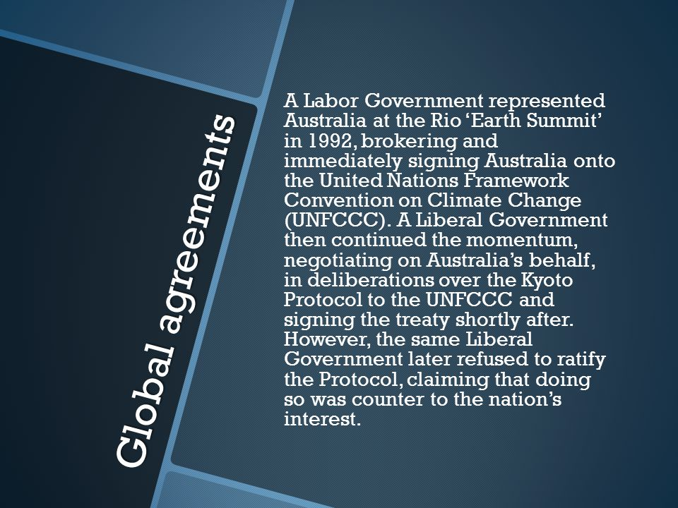 Global agreements A Labor Government represented Australia at the Rio 'Earth Summit' in 1992, brokering and immediately signing Australia onto the United Nations Framework Convention on Climate Change (UNFCCC).