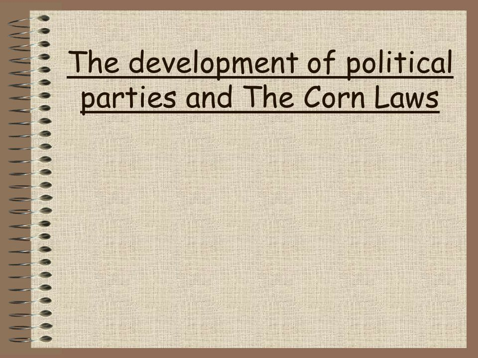 The development of political parties and The Corn Laws