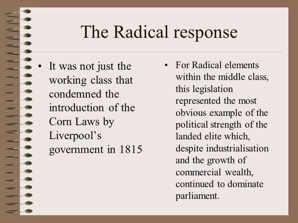 The Radical response It was not just the working class that condemned the introduction of the Corn Laws by Liverpool's government in 1815 For Radical elements within the middle class, this legislation represented the most obvious example of the political strength of the landed elite which, despite industrialisation and the growth of commercial wealth, continued to dominate parliament.