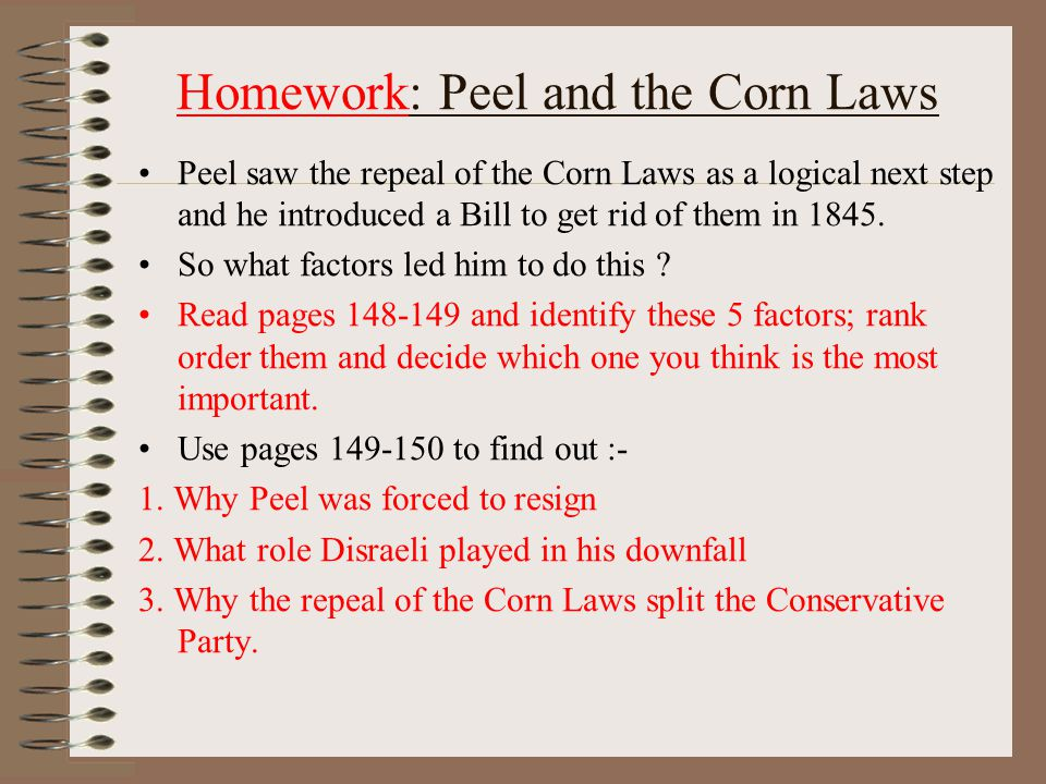Homework: Peel and the Corn Laws Peel saw the repeal of the Corn Laws as a logical next step and he introduced a Bill to get rid of them in 1845.