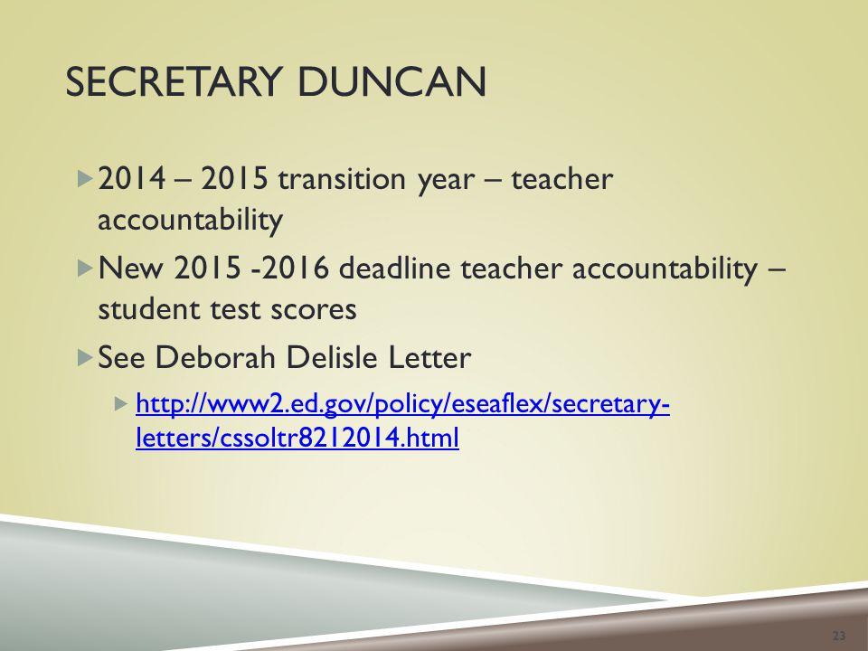 SECRETARY DUNCAN  2014 – 2015 transition year – teacher accountability  New 2015 -2016 deadline teacher accountability – student test scores  See Deborah Delisle Letter  http://www2.ed.gov/policy/eseaflex/secretary- letters/cssoltr8212014.html http://www2.ed.gov/policy/eseaflex/secretary- letters/cssoltr8212014.html 23