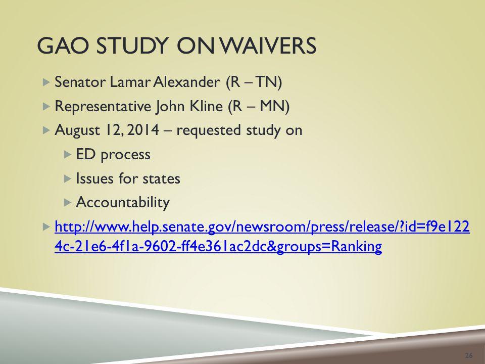 GAO STUDY ON WAIVERS  Senator Lamar Alexander (R – TN)  Representative John Kline (R – MN)  August 12, 2014 – requested study on  ED process  Issues for states  Accountability  http://www.help.senate.gov/newsroom/press/release/?id=f9e122 4c-21e6-4f1a-9602-ff4e361ac2dc&groups=Ranking http://www.help.senate.gov/newsroom/press/release/?id=f9e122 4c-21e6-4f1a-9602-ff4e361ac2dc&groups=Ranking 26