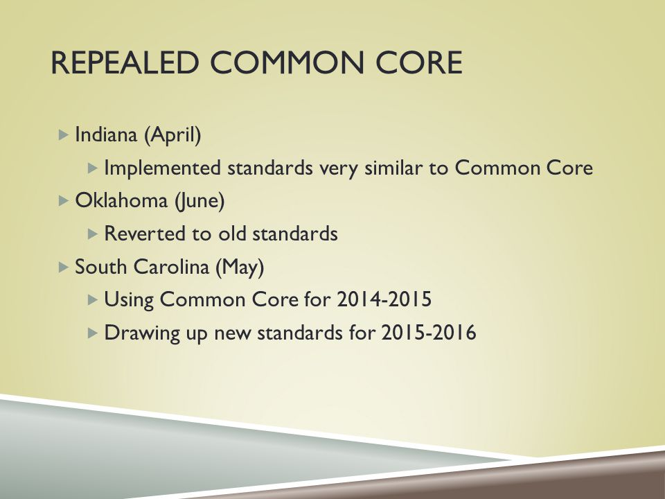 REPEALED COMMON CORE  Indiana (April)  Implemented standards very similar to Common Core  Oklahoma (June)  Reverted to old standards  South Carolina (May)  Using Common Core for 2014-2015  Drawing up new standards for 2015-2016