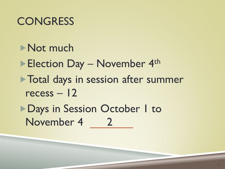 CONGRESS  Not much  Election Day – November 4 th  Total days in session after summer recess – 12  Days in Session October 1 to November 4 2 3