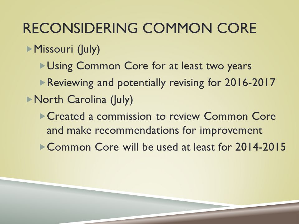 RECONSIDERING COMMON CORE  Missouri (July)  Using Common Core for at least two years  Reviewing and potentially revising for 2016-2017  North Carolina (July)  Created a commission to review Common Core and make recommendations for improvement  Common Core will be used at least for 2014-2015