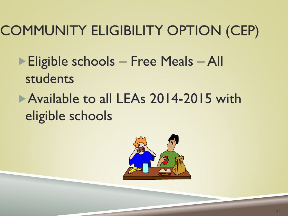 COMMUNITY ELIGIBILITY OPTION (CEP)  Eligible schools – Free Meals – All students  Available to all LEAs 2014-2015 with eligible schools 42