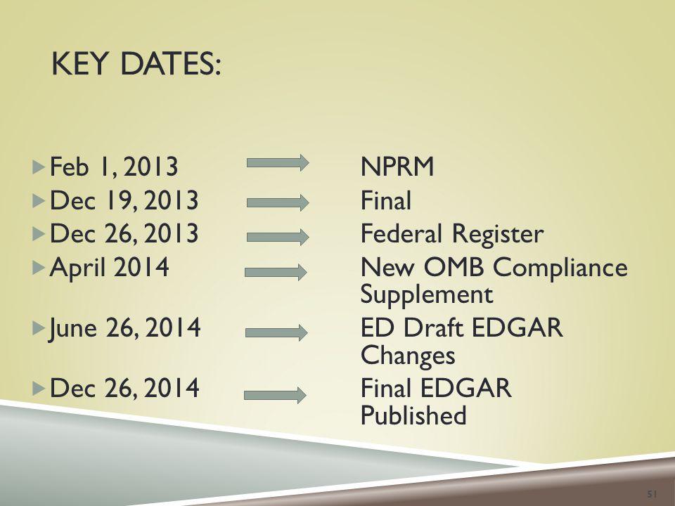 KEY DATES:  Feb 1, 2013NPRM  Dec 19, 2013Final  Dec 26, 2013Federal Register  April 2014New OMB Compliance Supplement  June 26, 2014ED Draft EDGAR Changes  Dec 26, 2014Final EDGAR Published 51