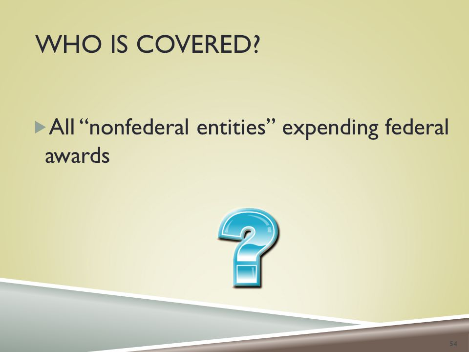 WHO IS COVERED?  All nonfederal entities expending federal awards 54