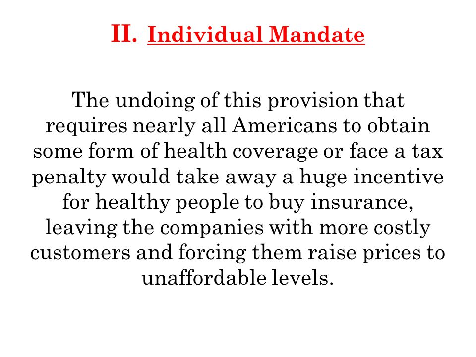 II. Individual Mandate The undoing of this provision that requires nearly all Americans to obtain some form of health coverage or face a tax penalty w