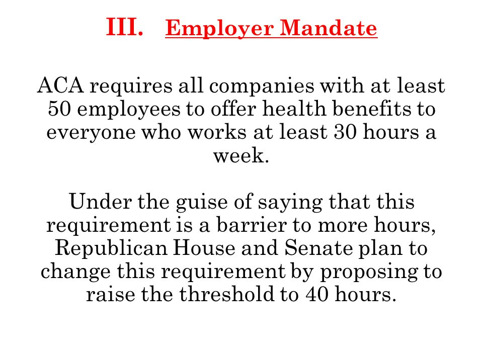 III. Employer Mandate ACA requires all companies with at least 50 employees to offer health benefits to everyone who works at least 30 hours a week. U