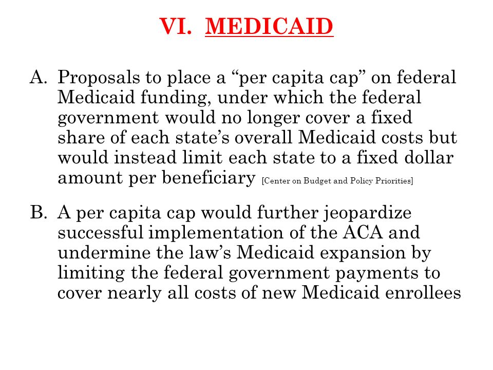 """VI. MEDICAID A.Proposals to place a """"per capita cap"""" on federal Medicaid funding, under which the federal government would no longer cover a fixed sha"""