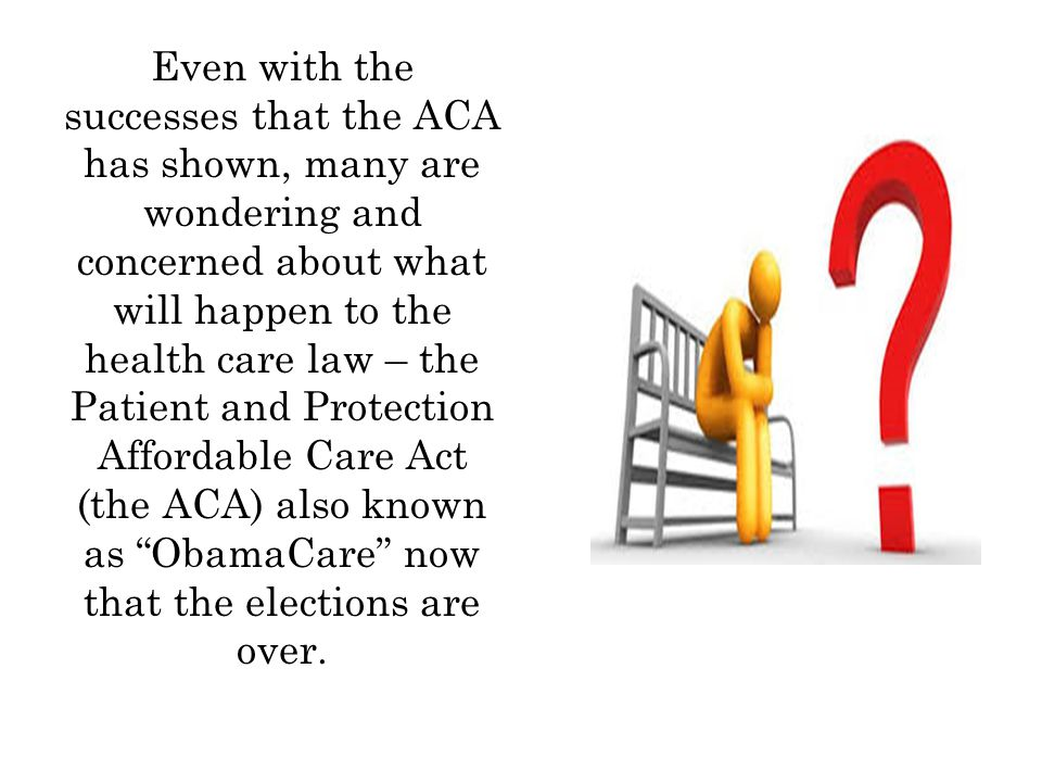 Even with the successes that the ACA has shown, many are wondering and concerned about what will happen to the health care law – the Patient and Protection Affordable Care Act (the ACA) also known as ObamaCare now that the elections are over.