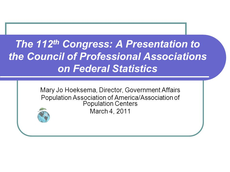 The 112 th Congress: A Presentation to the Council of Professional Associations on Federal Statistics Mary Jo Hoeksema, Director, Government Affairs Population Association of America/Association of Population Centers March 4, 2011