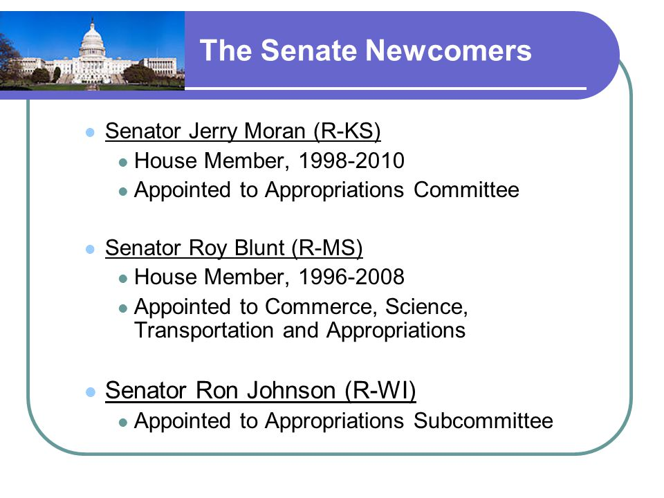 The Senate Newcomers Senator Jerry Moran (R-KS) House Member, 1998-2010 Appointed to Appropriations Committee Senator Roy Blunt (R-MS) House Member, 1996-2008 Appointed to Commerce, Science, Transportation and Appropriations Senator Ron Johnson (R-WI) Appointed to Appropriations Subcommittee
