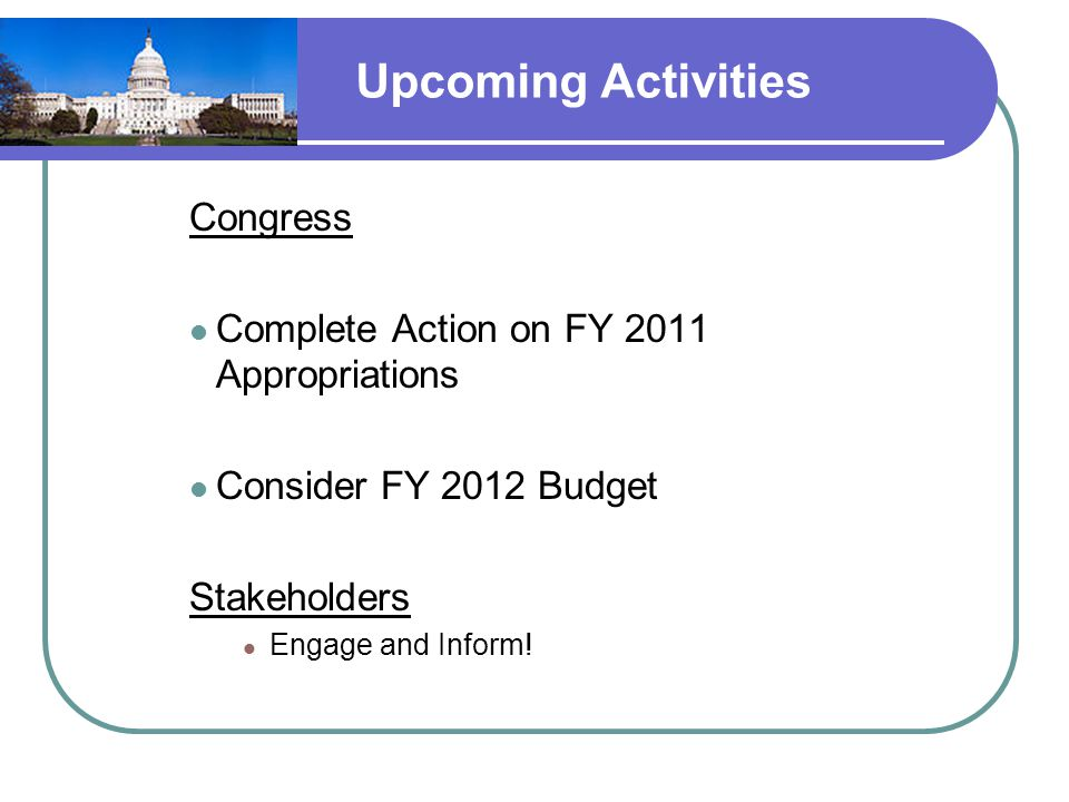 Upcoming Activities Congress Complete Action on FY 2011 Appropriations Consider FY 2012 Budget Stakeholders Engage and Inform!