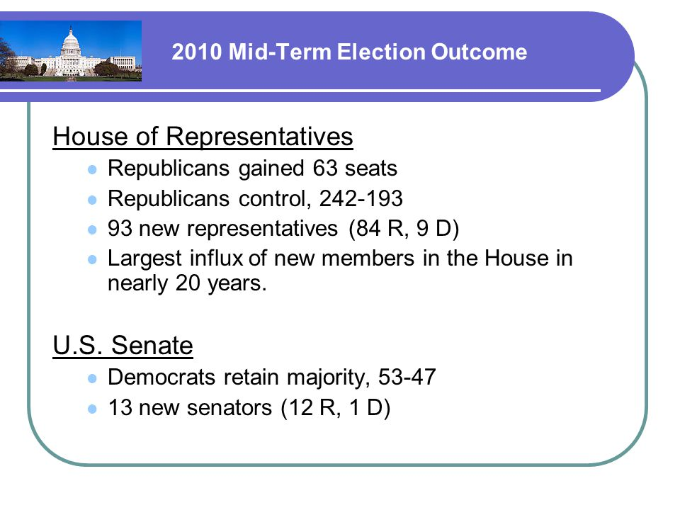 2010 Mid-Term Election Outcome House of Representatives Republicans gained 63 seats Republicans control, 242-193 93 new representatives (84 R, 9 D) Largest influx of new members in the House in nearly 20 years.
