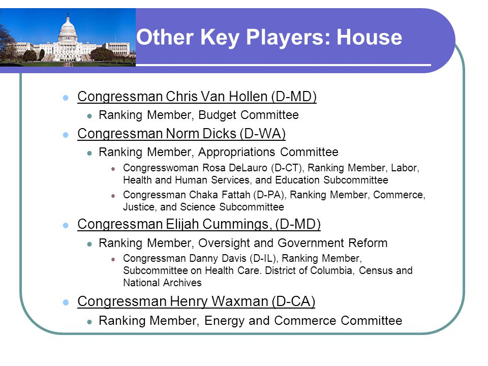Other Key Players: House Congressman Chris Van Hollen (D-MD) Ranking Member, Budget Committee Congressman Norm Dicks (D-WA) Ranking Member, Appropriations Committee Congresswoman Rosa DeLauro (D-CT), Ranking Member, Labor, Health and Human Services, and Education Subcommittee Congressman Chaka Fattah (D-PA), Ranking Member, Commerce, Justice, and Science Subcommittee Congressman Elijah Cummings, (D-MD) Ranking Member, Oversight and Government Reform Congressman Danny Davis (D-IL), Ranking Member, Subcommittee on Health Care.
