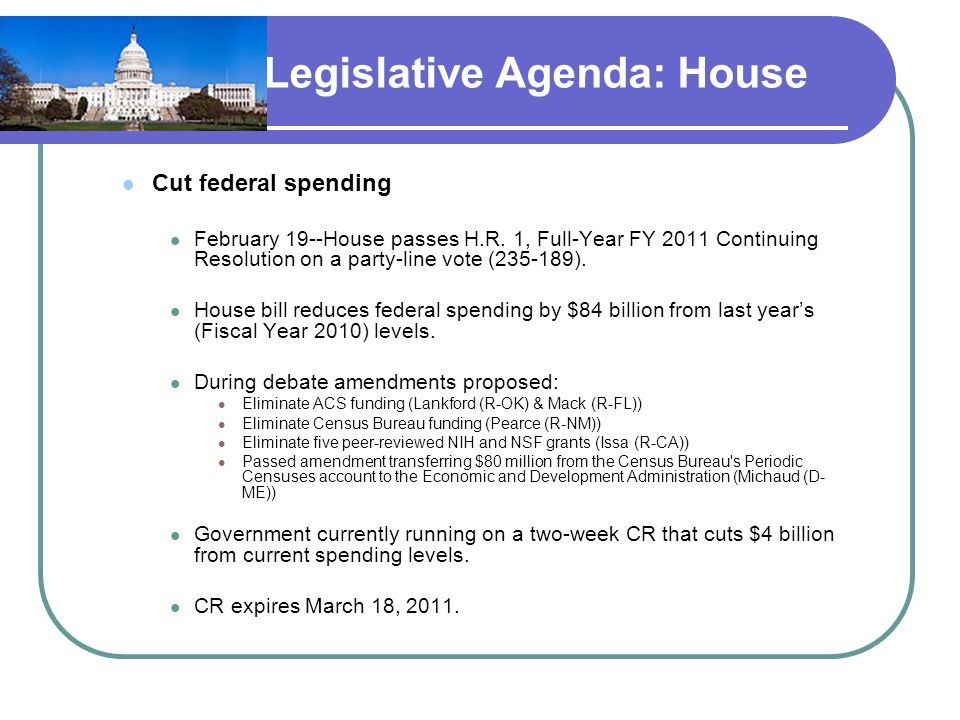 Legislative Agenda: House Cut federal spending February 19--House passes H.R. 1, Full-Year FY 2011 Continuing Resolution on a party-line vote (235-189