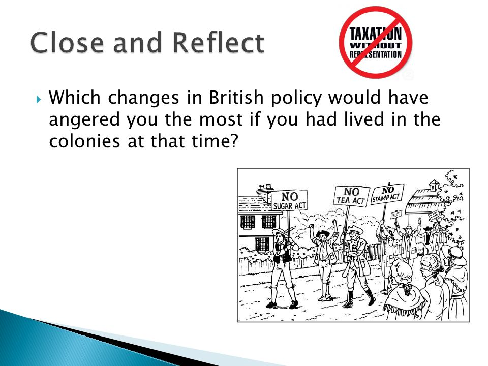  Which changes in British policy would have angered you the most if you had lived in the colonies at that time?