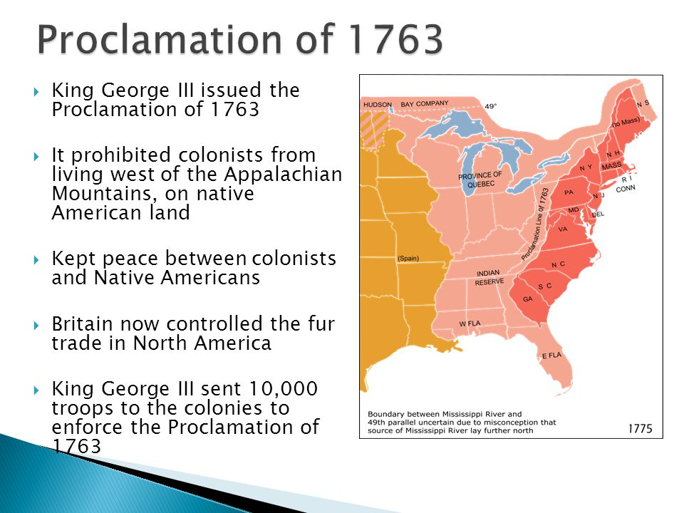  King George III issued the Proclamation of 1763  It prohibited colonists from living west of the Appalachian Mountains, on native American land  K