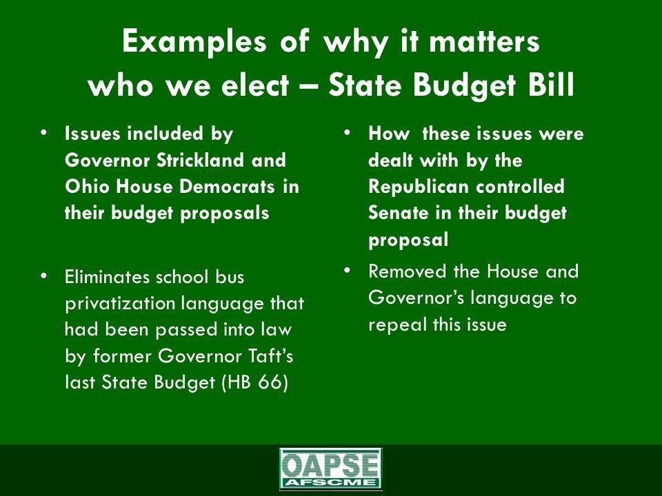 Examples of why it matters who we elect – State Budget Bill Issues included by Governor Strickland and Ohio House Democrats in their budget proposals Eliminates school bus privatization language that had been passed into law by former Governor Taft's last State Budget (HB 66) How these issues were dealt with by the Republican controlled Senate in their budget proposal Removed the House and Governor's language to repeal this issue