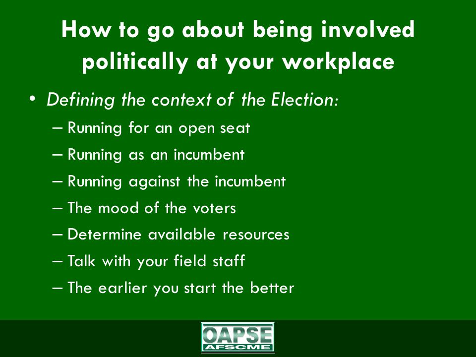 How to go about being involved politically at your workplace Defining the context of the Election: – Running for an open seat – Running as an incumbent – Running against the incumbent – The mood of the voters – Determine available resources – Talk with your field staff – The earlier you start the better