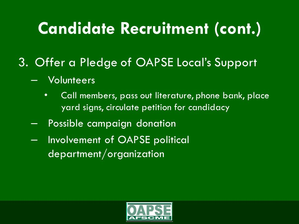 Candidate Recruitment (cont.) 3.Offer a Pledge of OAPSE Local's Support – Volunteers Call members, pass out literature, phone bank, place yard signs, circulate petition for candidacy – Possible campaign donation – Involvement of OAPSE political department/organization