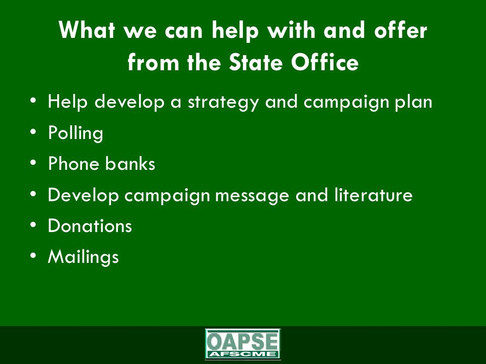 What we can help with and offer from the State Office Help develop a strategy and campaign plan Polling Phone banks Develop campaign message and literature Donations Mailings