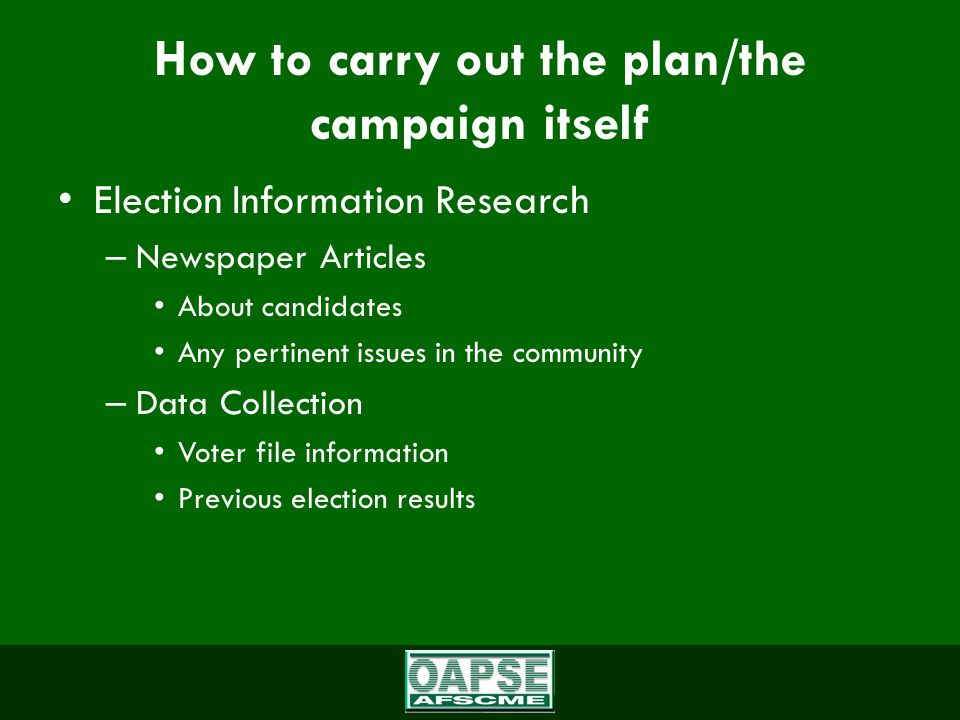 How to carry out the plan/the campaign itself (cont.) Campaign Plan – Implementation: Getting the message out Core committee/volunteers Attend functions in district Phone banks Endorsements Door-to-door Yard Signs Mailings – message and/or endorsements