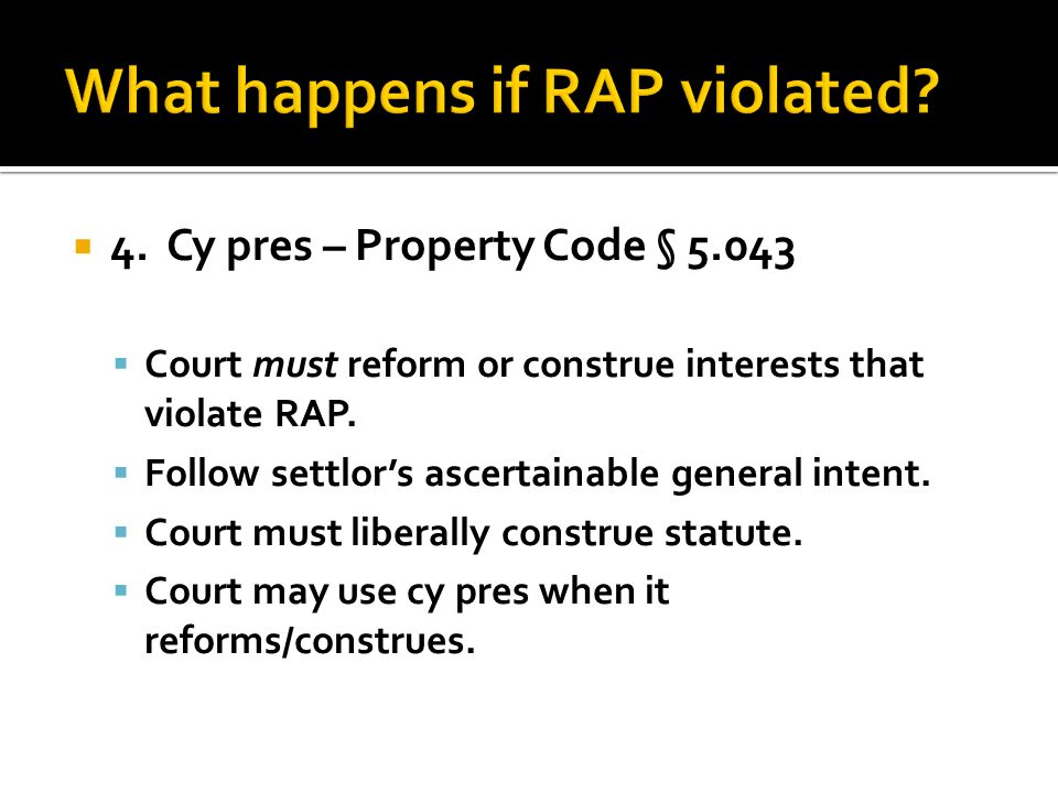  4. Cy pres – Property Code § 5.043  Court must reform or construe interests that violate RAP.
