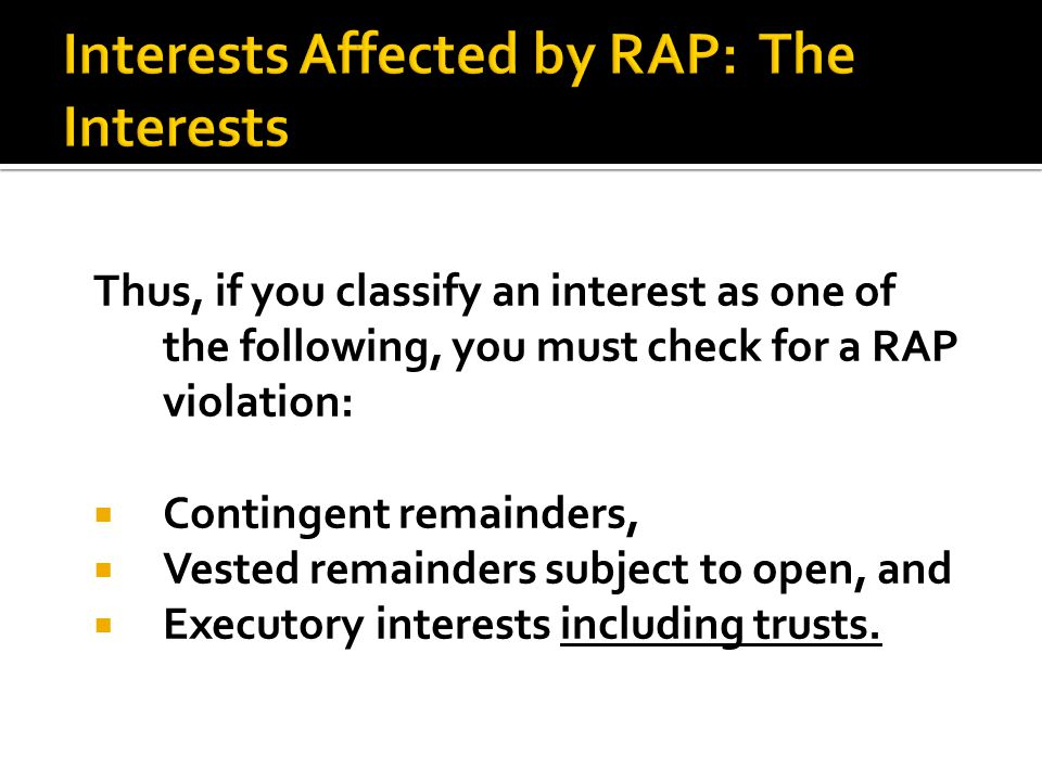 Thus, if you classify an interest as one of the following, you must check for a RAP violation:  Contingent remainders,  Vested remainders subject to open, and  Executory interests including trusts.