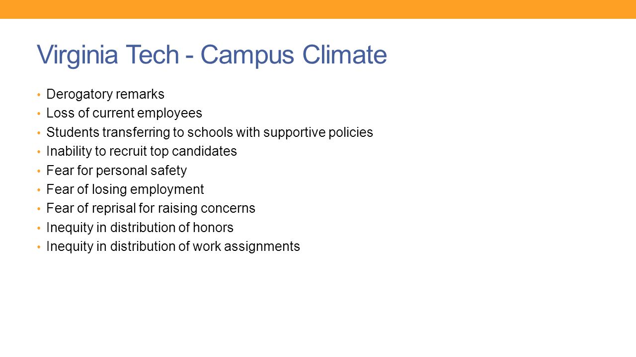 Virginia Tech - Campus Climate Derogatory remarks Loss of current employees Students transferring to schools with supportive policies Inability to recruit top candidates Fear for personal safety Fear of losing employment Fear of reprisal for raising concerns Inequity in distribution of honors Inequity in distribution of work assignments