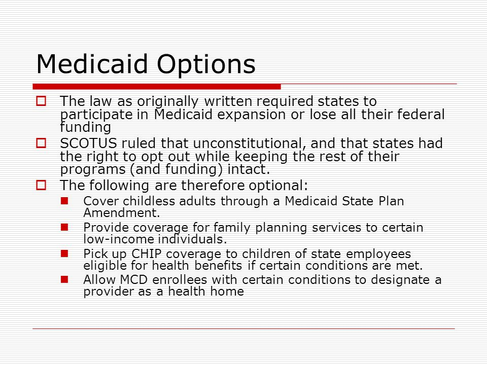 Medicaid Options  The law as originally written required states to participate in Medicaid expansion or lose all their federal funding  SCOTUS ruled that unconstitutional, and that states had the right to opt out while keeping the rest of their programs (and funding) intact.