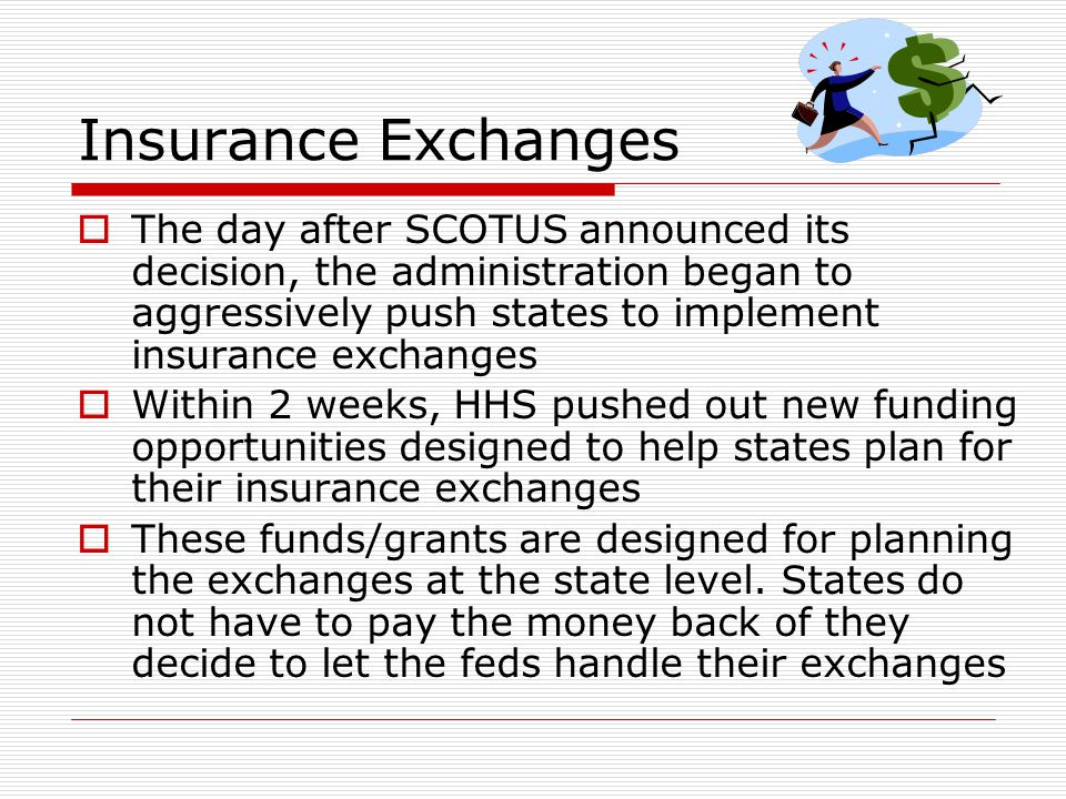 Insurance Exchanges  The day after SCOTUS announced its decision, the administration began to aggressively push states to implement insurance exchanges  Within 2 weeks, HHS pushed out new funding opportunities designed to help states plan for their insurance exchanges  These funds/grants are designed for planning the exchanges at the state level.
