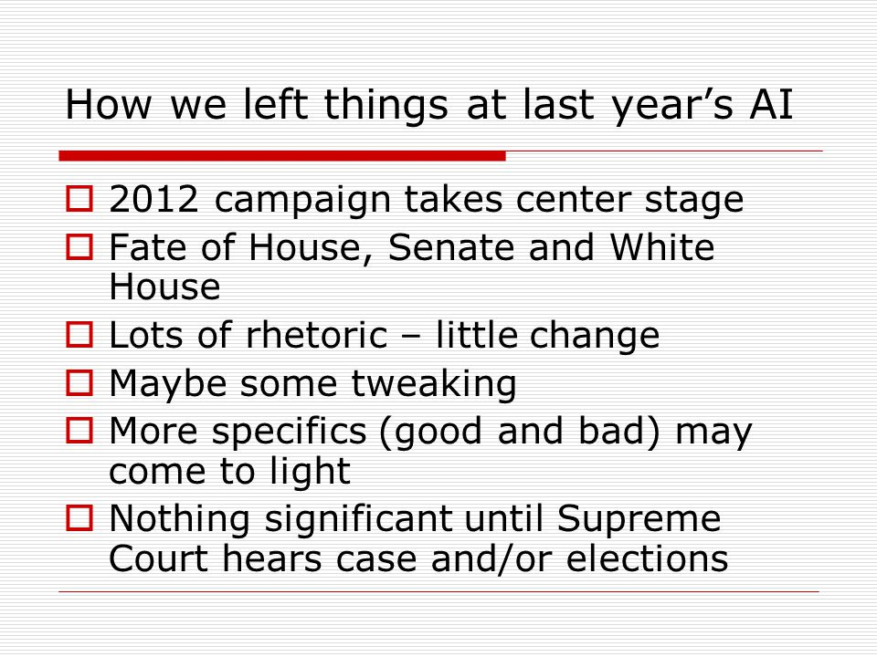 How we left things at last year's AI  2012 campaign takes center stage  Fate of House, Senate and White House  Lots of rhetoric – little change  Maybe some tweaking  More specifics (good and bad) may come to light  Nothing significant until Supreme Court hears case and/or elections