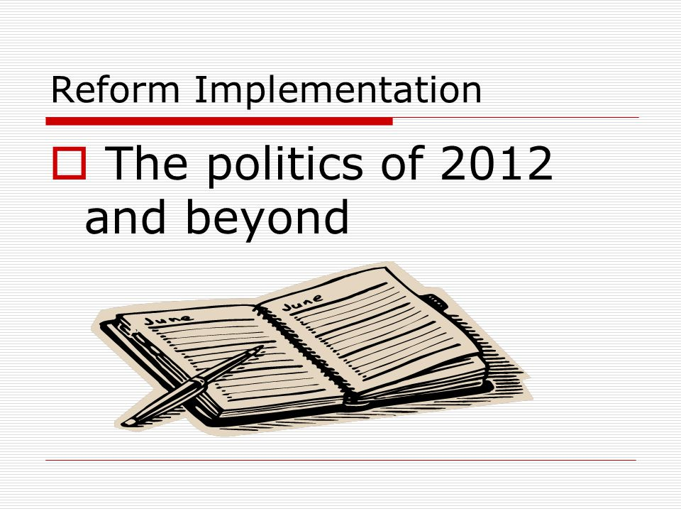 Reform Implementation  The politics of 2012 and beyond