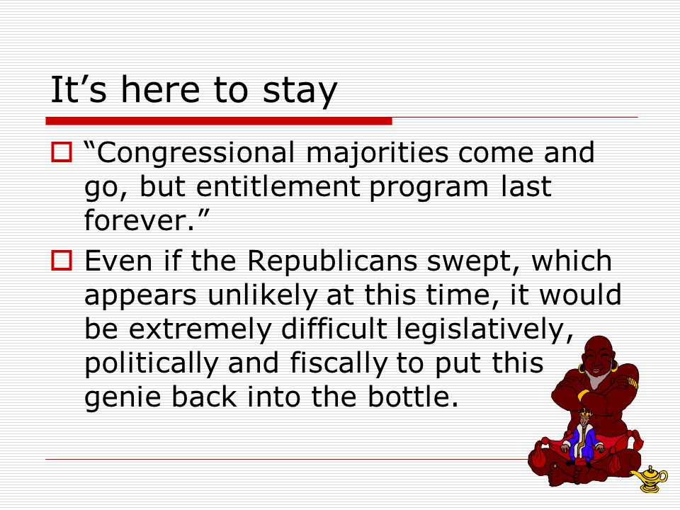 It's here to stay  Congressional majorities come and go, but entitlement program last forever.  Even if the Republicans swept, which appears unlikely at this time, it would be extremely difficult legislatively, politically and fiscally to put this genie back into the bottle.