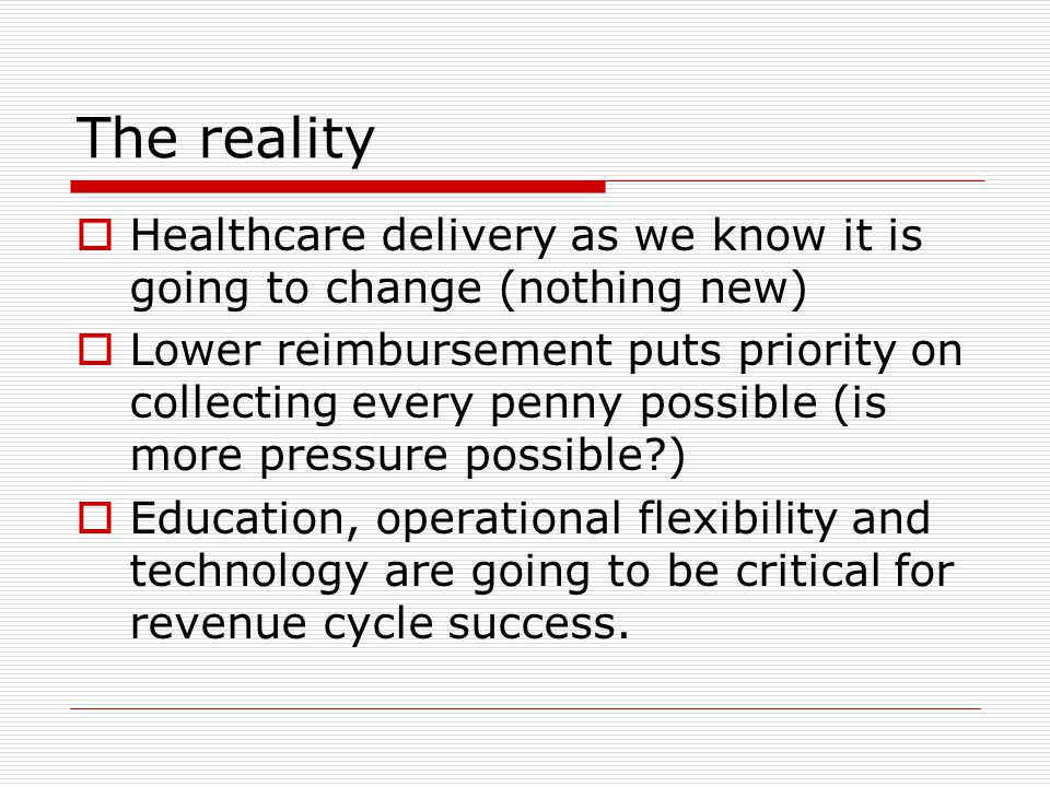 The reality  Healthcare delivery as we know it is going to change (nothing new)  Lower reimbursement puts priority on collecting every penny possible (is more pressure possible?)  Education, operational flexibility and technology are going to be critical for revenue cycle success.