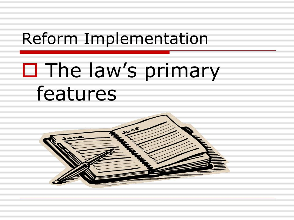 Reform Implementation  The law's primary features