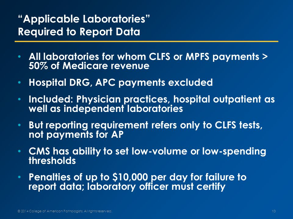 Applicable Laboratories Required to Report Data All laboratories for whom CLFS or MPFS payments > 50% of Medicare revenue Hospital DRG, APC payments excluded Included: Physician practices, hospital outpatient as well as independent laboratories But reporting requirement refers only to CLFS tests, not payments for AP CMS has ability to set low-volume or low-spending thresholds Penalties of up to $10,000 per day for failure to report data; laboratory officer must certify 13 © 2014 College of American Pathologists.