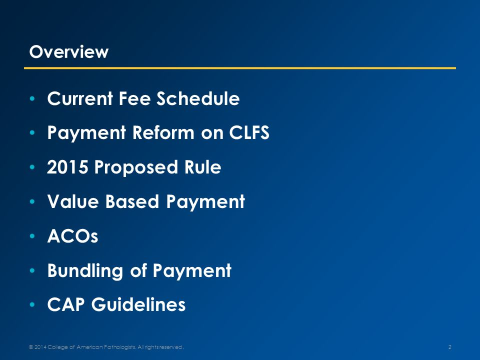 Overview Current Fee Schedule Payment Reform on CLFS 2015 Proposed Rule Value Based Payment ACOs Bundling of Payment CAP Guidelines 2 © 2014 College of American Pathologists.
