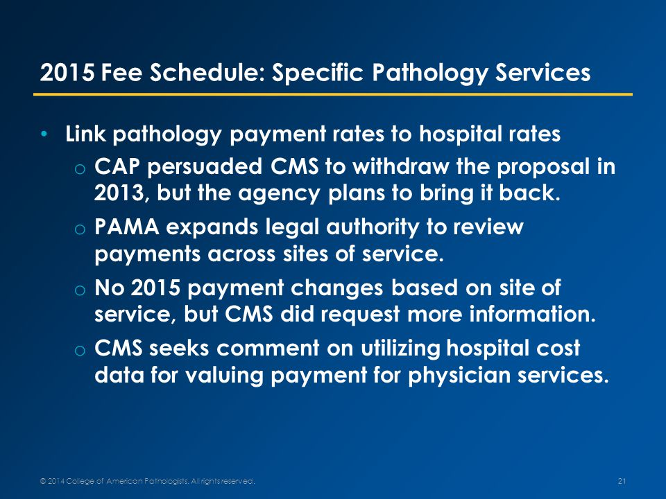 2015 Fee Schedule: Specific Pathology Services Link pathology payment rates to hospital rates o CAP persuaded CMS to withdraw the proposal in 2013, but the agency plans to bring it back.