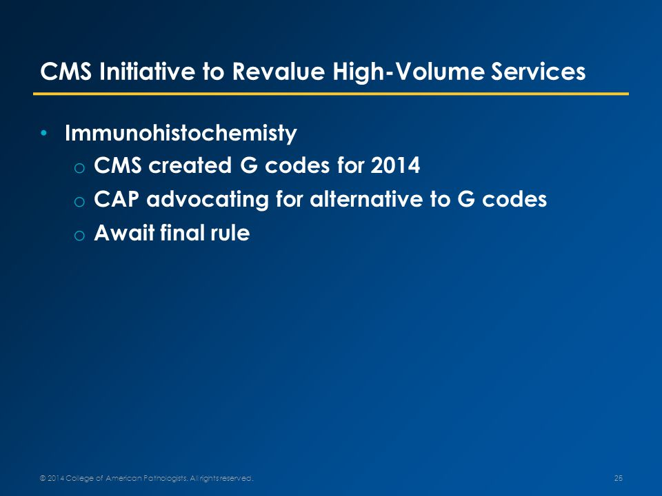 CMS Initiative to Revalue High-Volume Services Immunohistochemisty o CMS created G codes for 2014 o CAP advocating for alternative to G codes o Await final rule © 2014 College of American Pathologists.