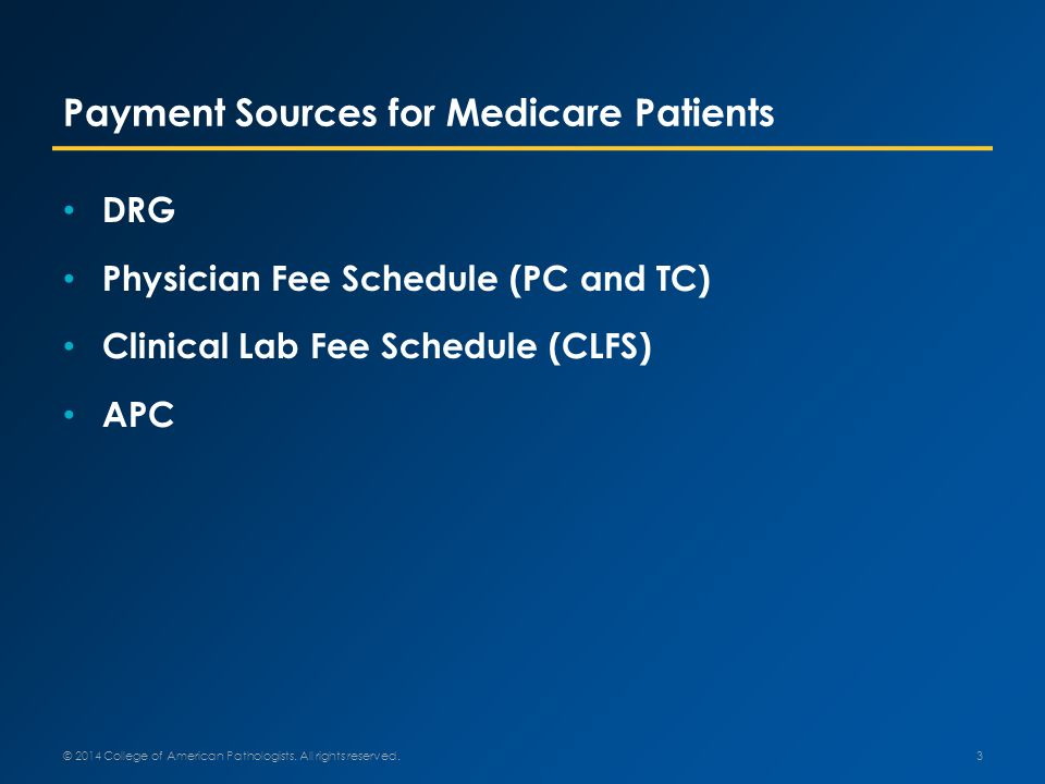 Payment Sources for Medicare Patients DRG Physician Fee Schedule (PC and TC) Clinical Lab Fee Schedule (CLFS) APC 3 © 2014 College of American Pathologists.