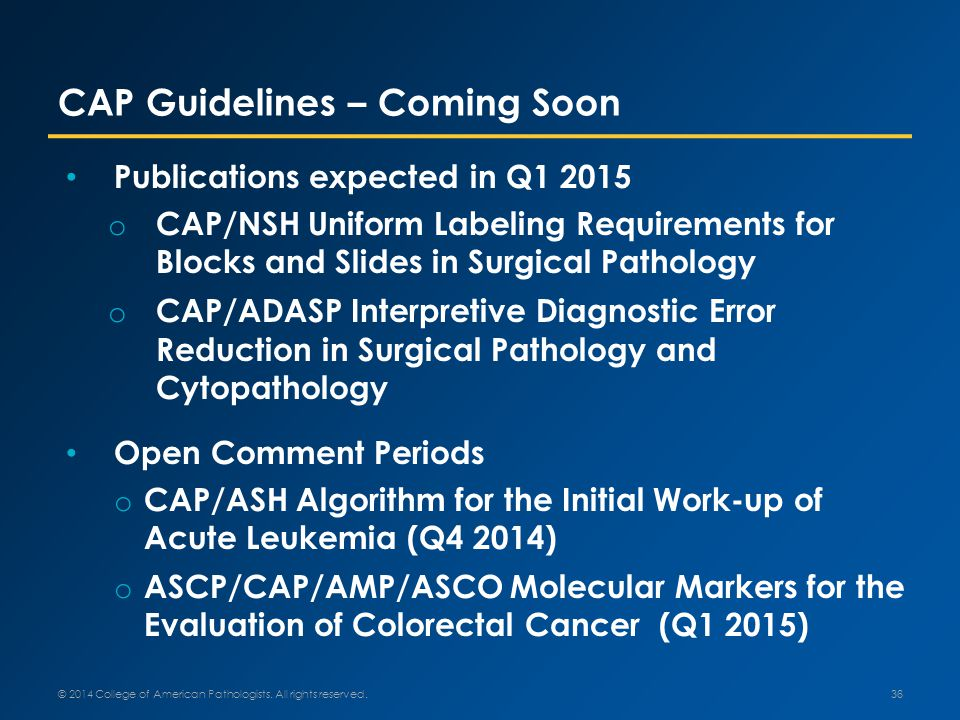 Publications expected in Q1 2015 o CAP/NSH Uniform Labeling Requirements for Blocks and Slides in Surgical Pathology o CAP/ADASP Interpretive Diagnostic Error Reduction in Surgical Pathology and Cytopathology Open Comment Periods o CAP/ASH Algorithm for the Initial Work-up of Acute Leukemia (Q4 2014) o ASCP/CAP/AMP/ASCO Molecular Markers for the Evaluation of Colorectal Cancer (Q1 2015) CAP Guidelines – Coming Soon 36 © 2014 College of American Pathologists.