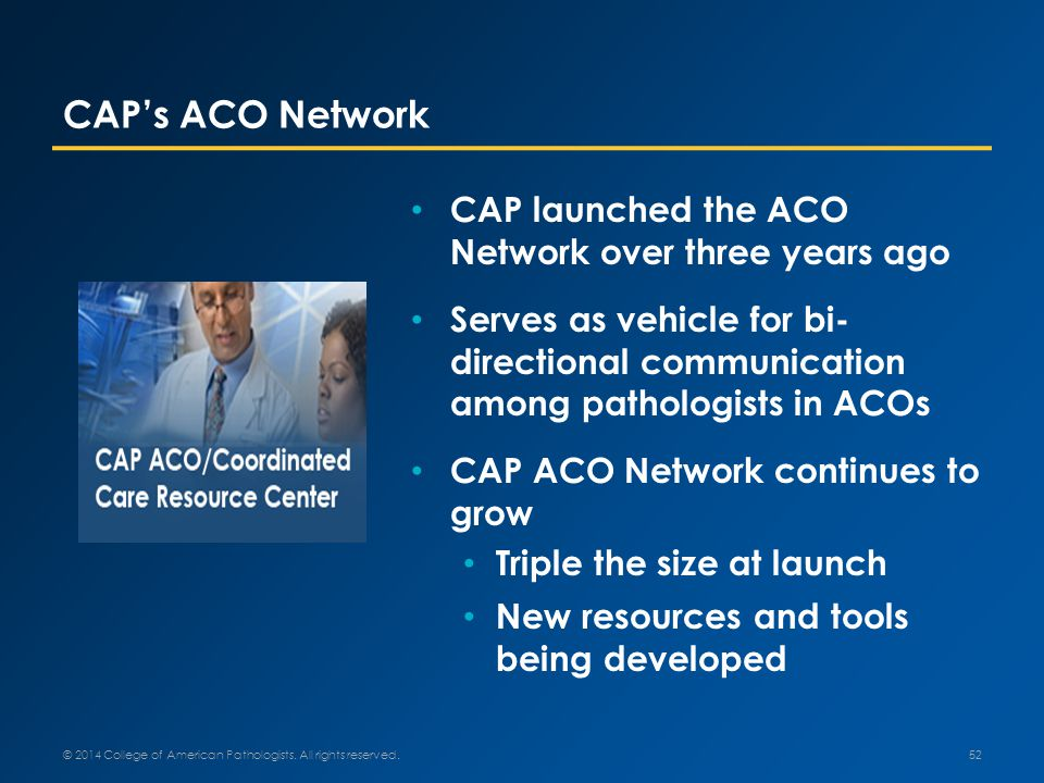CAP's ACO Network CAP launched the ACO Network over three years ago Serves as vehicle for bi- directional communication among pathologists in ACOs CAP ACO Network continues to grow Triple the size at launch New resources and tools being developed © 2014 College of American Pathologists.