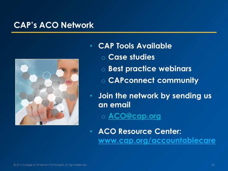 CAP's ACO Network CAP Tools Available o Case studies o Best practice webinars o CAPconnect community Join the network by sending us an email o ACO@cap.org ACO@cap.org ACO Resource Center: www.cap.org/accountablecare © 2014 College of American Pathologists.