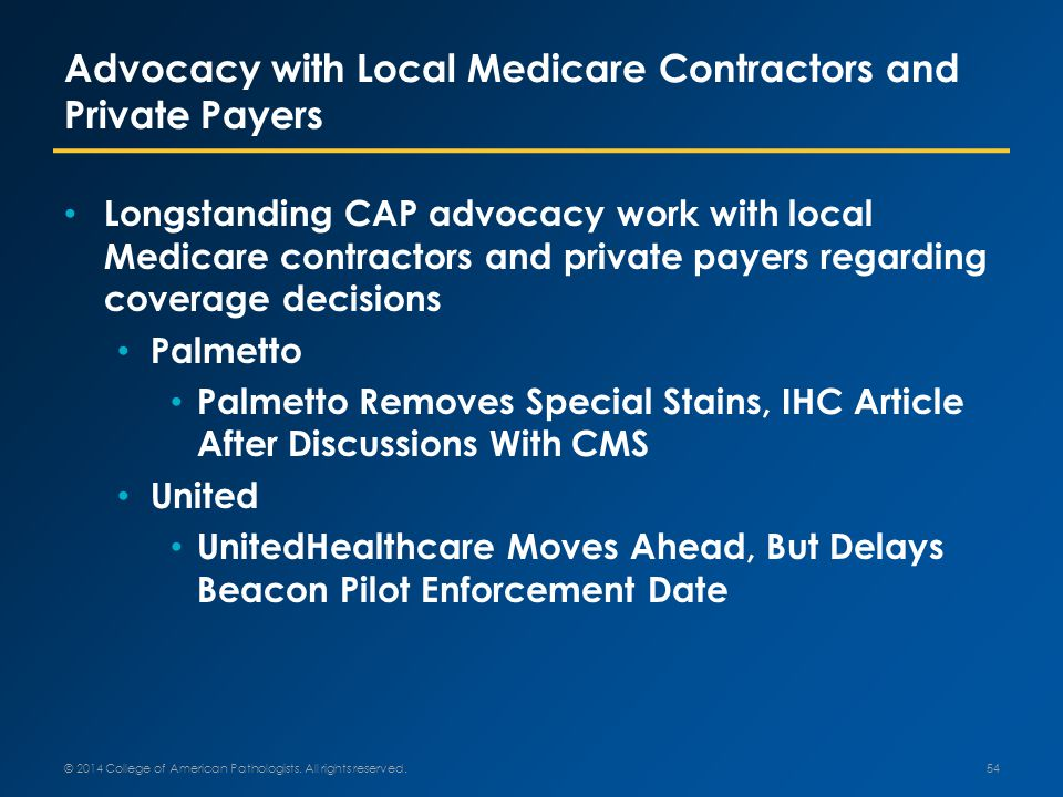 Advocacy with Local Medicare Contractors and Private Payers Longstanding CAP advocacy work with local Medicare contractors and private payers regarding coverage decisions Palmetto Palmetto Removes Special Stains, IHC Article After Discussions With CMS United UnitedHealthcare Moves Ahead, But Delays Beacon Pilot Enforcement Date © 2014 College of American Pathologists.
