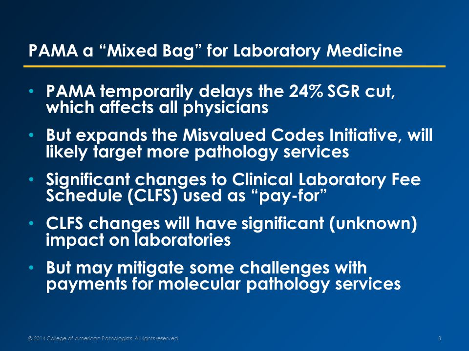 PAMA a Mixed Bag for Laboratory Medicine PAMA temporarily delays the 24% SGR cut, which affects all physicians But expands the Misvalued Codes Initiative, will likely target more pathology services Significant changes to Clinical Laboratory Fee Schedule (CLFS) used as pay-for CLFS changes will have significant (unknown) impact on laboratories But may mitigate some challenges with payments for molecular pathology services 8 © 2014 College of American Pathologists.
