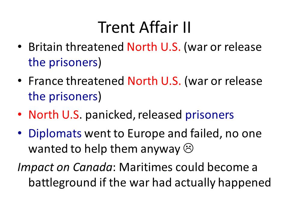 Trent Affair II Britain threatened North U.S. (war or release the prisoners) France threatened North U.S. (war or release the prisoners) North U.S. pa